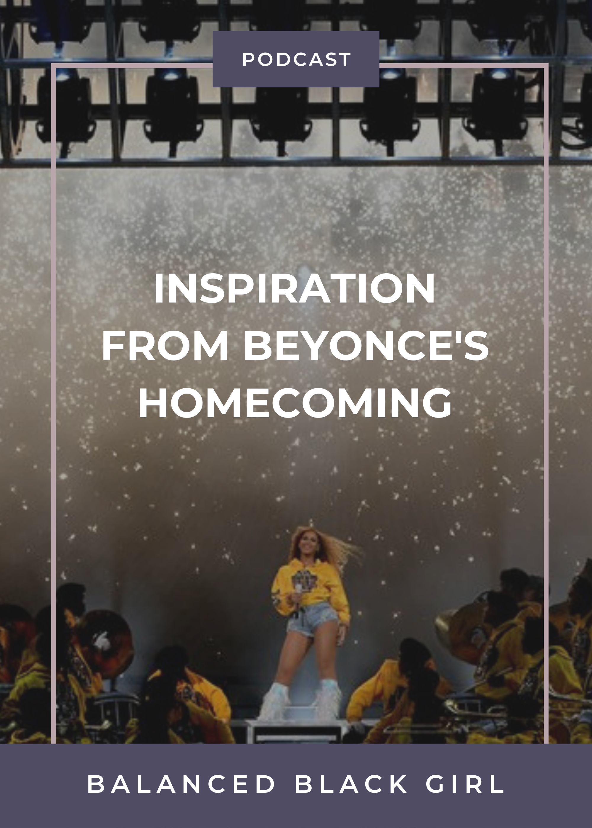 Inspiration from Beyonce's Homecoming | Balanced Black Girl Podcast