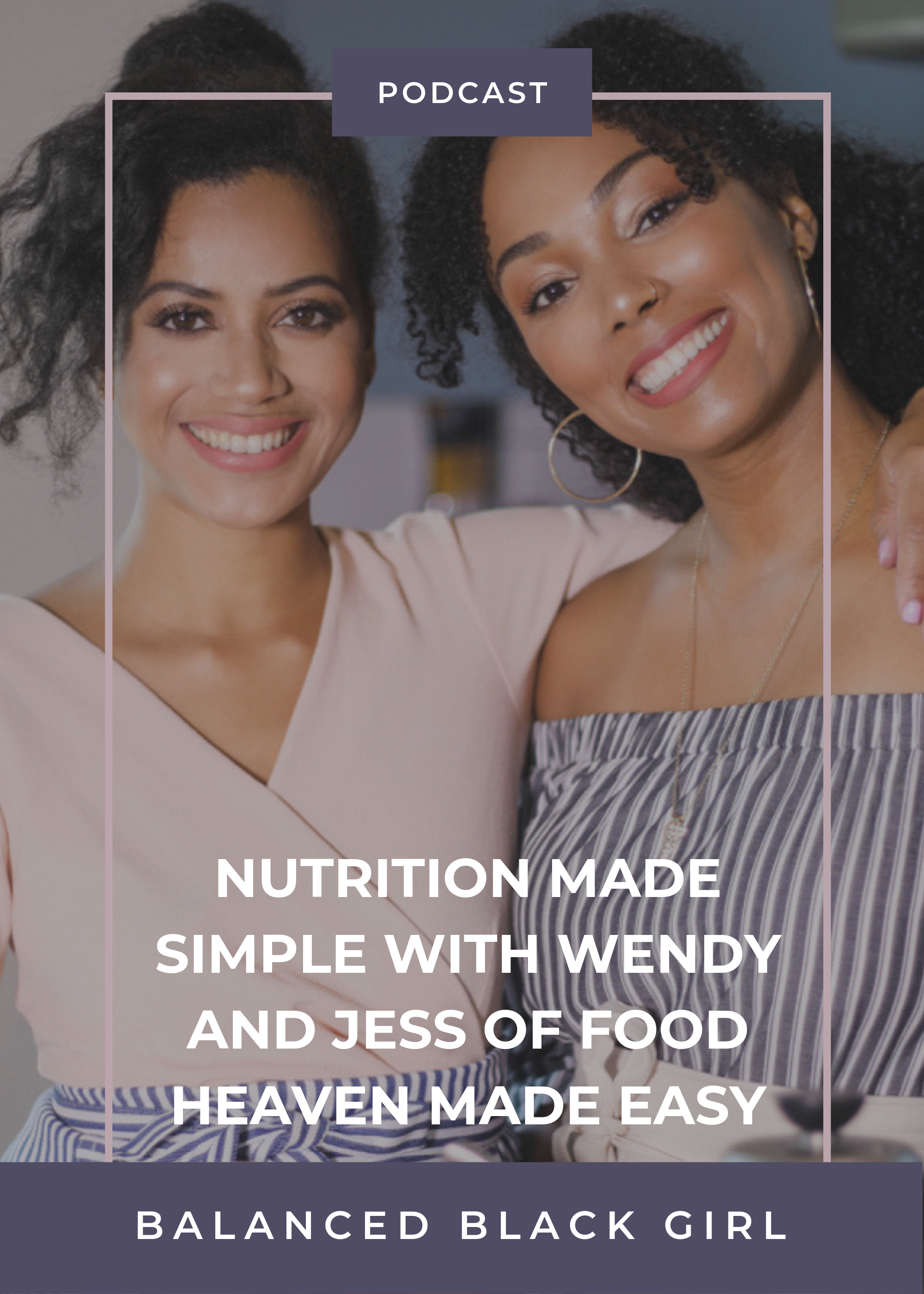 Nutrition Made Simple with Wendy and Jess from Food Heaven Made Easy | Balanced Black Girl Podcast