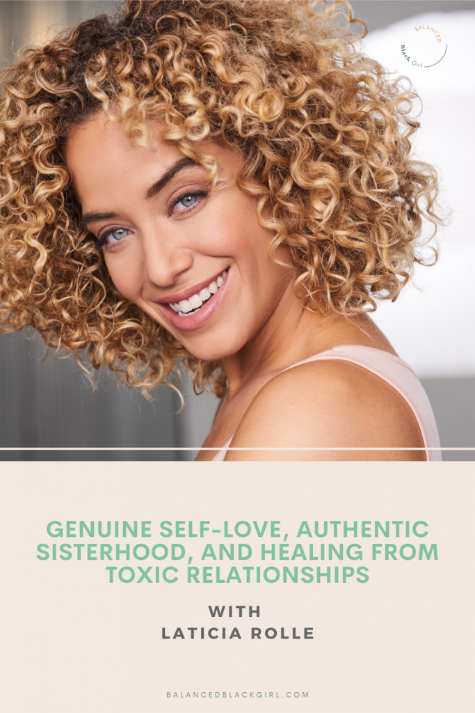 Genuine Self-Love, Authentic Sisterhood, and Healing from Toxic Relationships with Laticia Rolle | Balanced Black Girl Podcast
